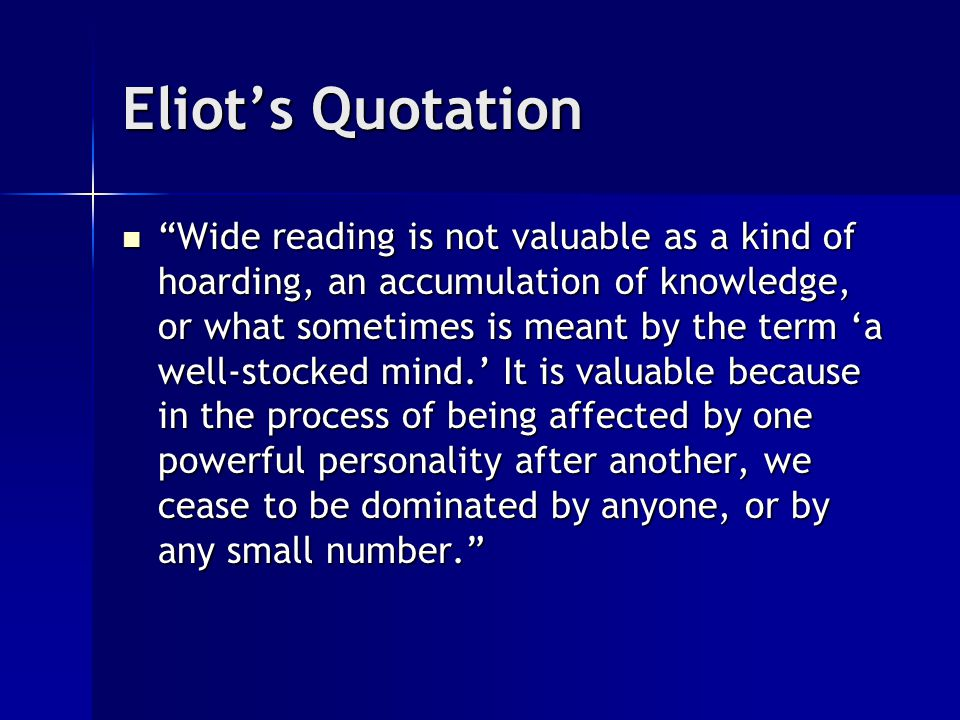 Eliot's Quotation Wide reading is not valuable as a kind of hoarding, an accumulation of knowledge, or what sometimes is meant by the term 'a well-stocked mind.' It is valuable because in the process of being affected by one powerful personality after another, we cease to be dominated by anyone, or by any small number. Wide reading is not valuable as a kind of hoarding, an accumulation of knowledge, or what sometimes is meant by the term 'a well-stocked mind.' It is valuable because in the process of being affected by one powerful personality after another, we cease to be dominated by anyone, or by any small number.
