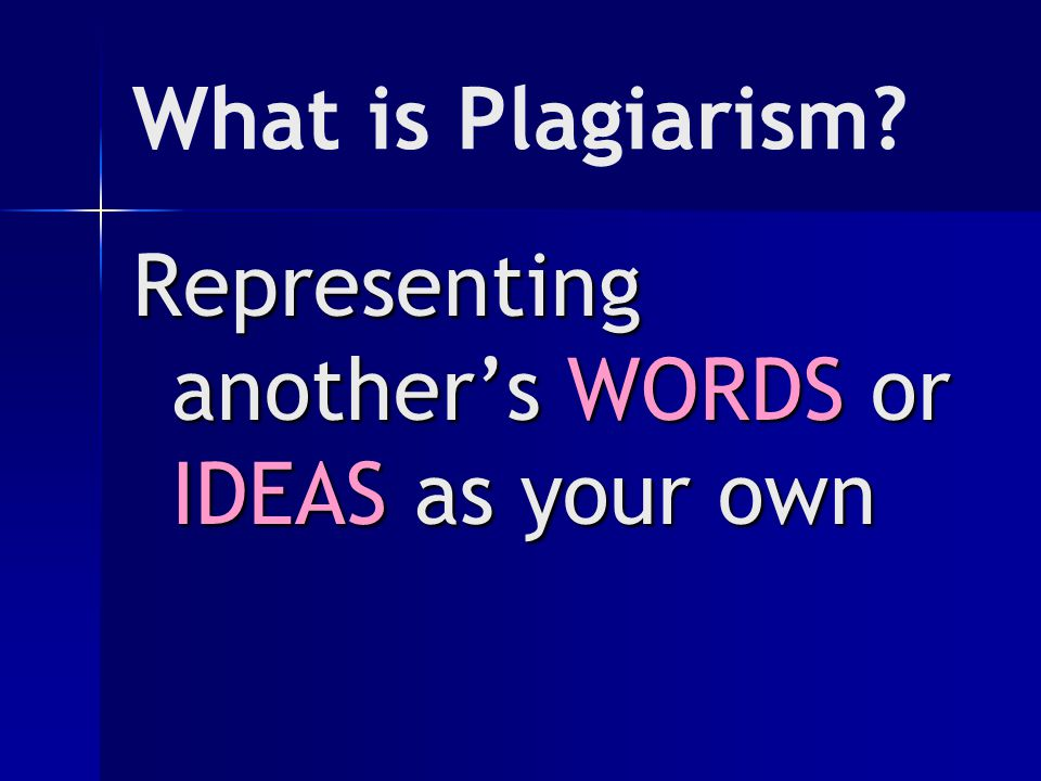 What is Plagiarism? Representing another's WORDS or IDEAS as your own