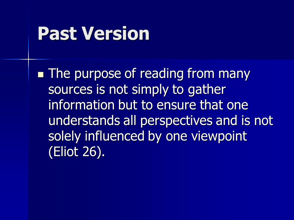 Past Version The purpose of reading from many sources is not simply to gather information but to ensure that one understands all perspectives and is not solely influenced by one viewpoint (Eliot 26).