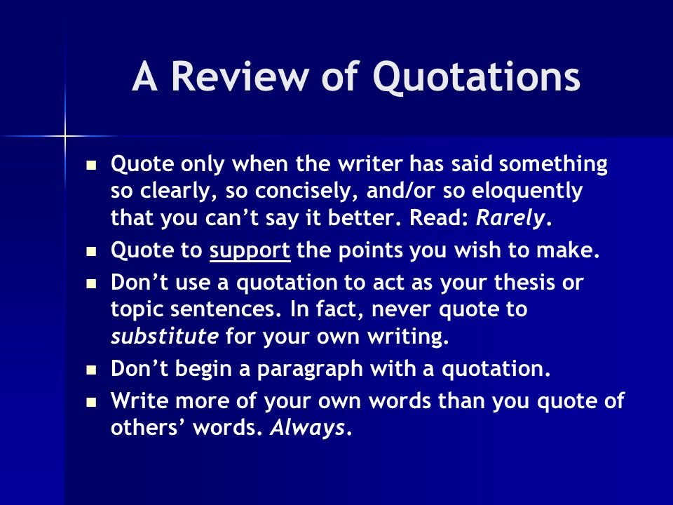 A Review of Quotations Quote only when the writer has said something so clearly, so concisely, and/or so eloquently that you can't say it better.