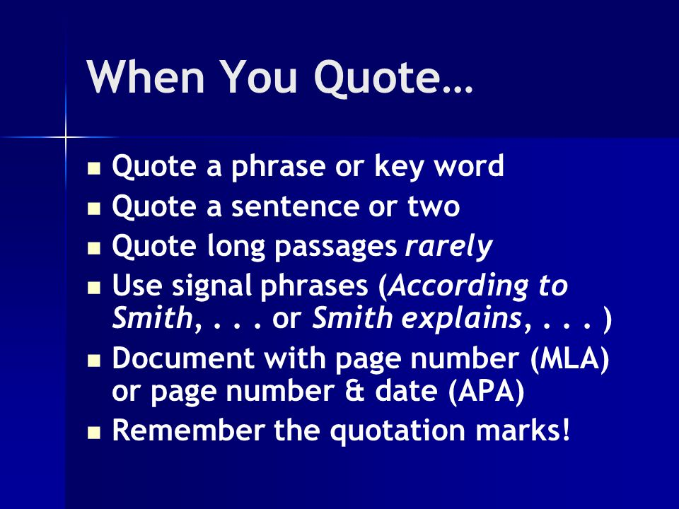 When You Quote… Quote a phrase or key word Quote a sentence or two Quote long passages rarely Use signal phrases (According to Smith,...