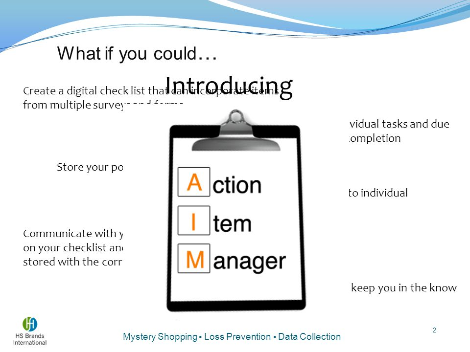 Mystery Shopping ▪ Loss Prevention ▪ Data Collection 2 What if you could … Create a digital check list that can incorporate items from multiple surveys and forms Allow your managers to assign individual tasks and due dates to individual employees for completion Store your policy and procedure manual digitally Correlate your policies and procedures to individual questions from your surveys and forms Communicate with your managers about each item on your checklist and have all that communication stored with the corresponding items Receive email notifications and updates to keep you in the know Introducing