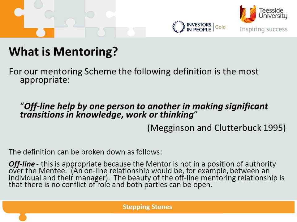 """Stepping Stones What is Mentoring? For our mentoring Scheme the following definition is the most appropriate: """"Off-line help by one person to another"""