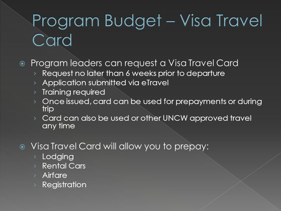  Program leaders can request a Visa Travel Card › Request no later than 6 weeks prior to departure › Application submitted via eTravel › Training required › Once issued, card can be used for prepayments or during trip › Card can also be used or other UNCW approved travel any time  Visa Travel Card will allow you to prepay: › Lodging › Rental Cars › Airfare › Registration