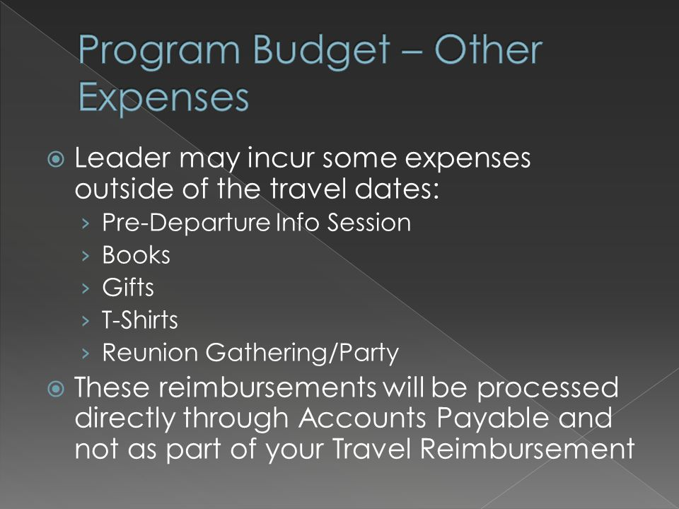  Leader may incur some expenses outside of the travel dates: › Pre-Departure Info Session › Books › Gifts › T-Shirts › Reunion Gathering/Party  These reimbursements will be processed directly through Accounts Payable and not as part of your Travel Reimbursement