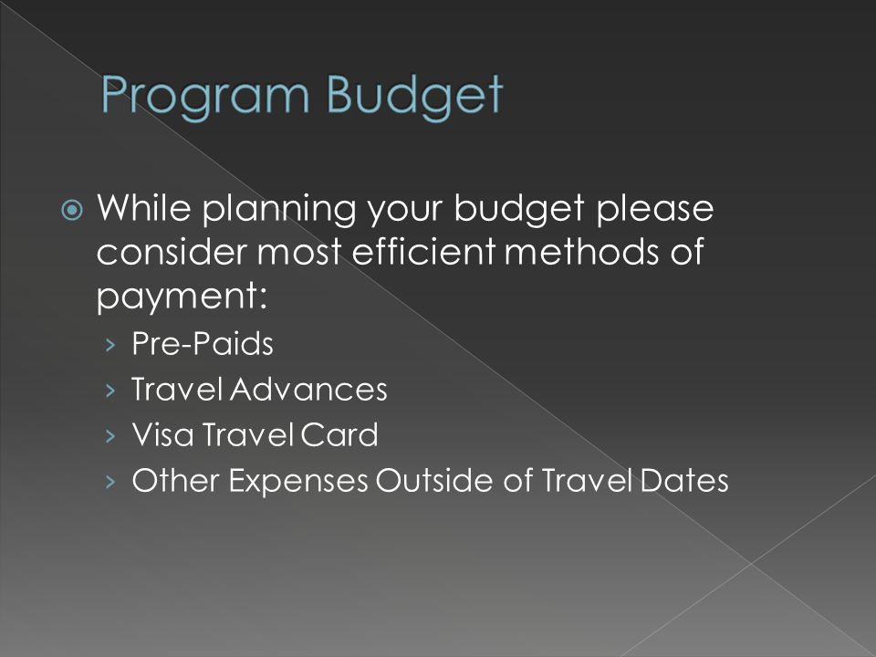 While planning your budget please consider most efficient methods of payment: › Pre-Paids › Travel Advances › Visa Travel Card › Other Expenses Outs