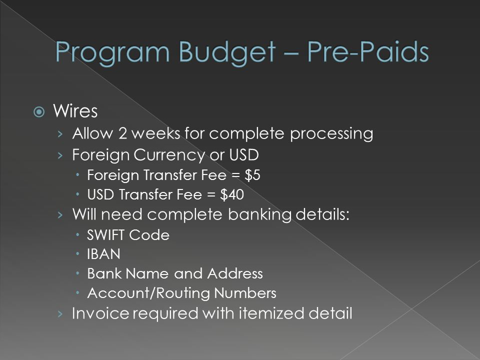  Wires › Allow 2 weeks for complete processing › Foreign Currency or USD  Foreign Transfer Fee = $5  USD Transfer Fee = $40 › Will need complete banking details:  SWIFT Code  IBAN  Bank Name and Address  Account/Routing Numbers › Invoice required with itemized detail