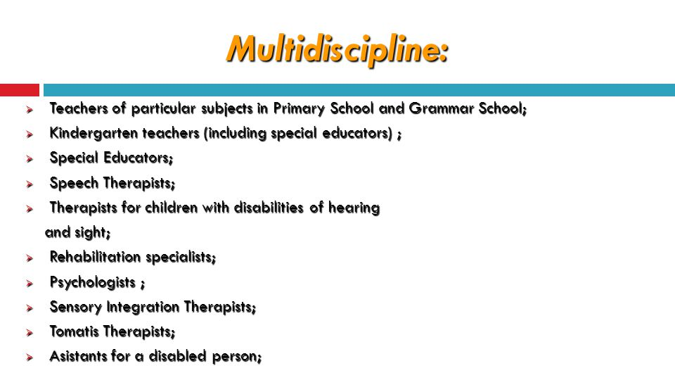 Multidiscipline:  Teachers of particular subjects in Primary School and Grammar School;  Kindergarten teachers (including special educators) ;  Special Educators;  Speech Therapists;  Therapists for children with disabilities of hearing and sight; and sight;  Rehabilitation specialists;  Psychologists ;  Sensory Integration Therapists;  Tomatis Therapists;  Asistants for a disabled person;