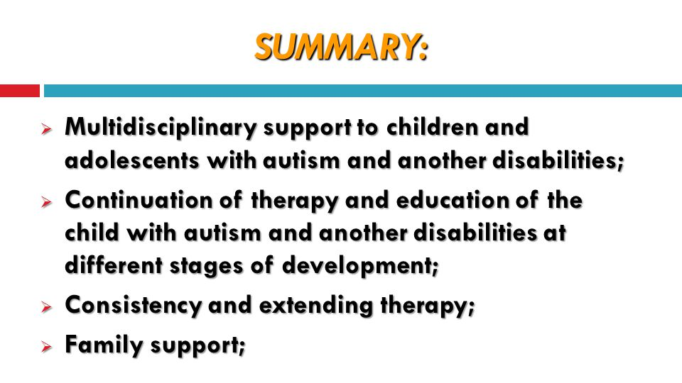 SUMMARY:  Multidisciplinary support to children and adolescents with autism and another disabilities;  Continuation of therapy and education of the child with autism and another disabilities at different stages of development;  Consistency and extending therapy;  Family support;