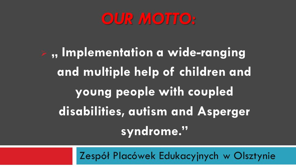 "Zespół Placówek Edukacyjnych w Olsztynie OUR MOTTO:  "" Implementation a wide-ranging and multiple help of children and young people with coupled disa"