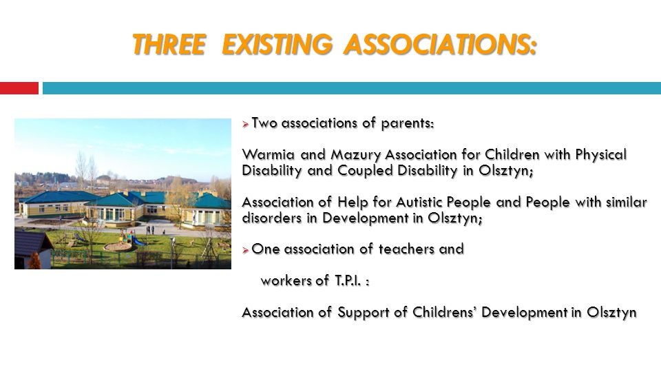 THREE EXISTING ASSOCIATIONS:  Two associations of parents: Warmia and Mazury Association for Children with Physical Disability and Coupled Disability in Olsztyn; Association of Help for Autistic People and People with similar disorders in Development in Olsztyn;  One association of teachers and workers of T.P.I.
