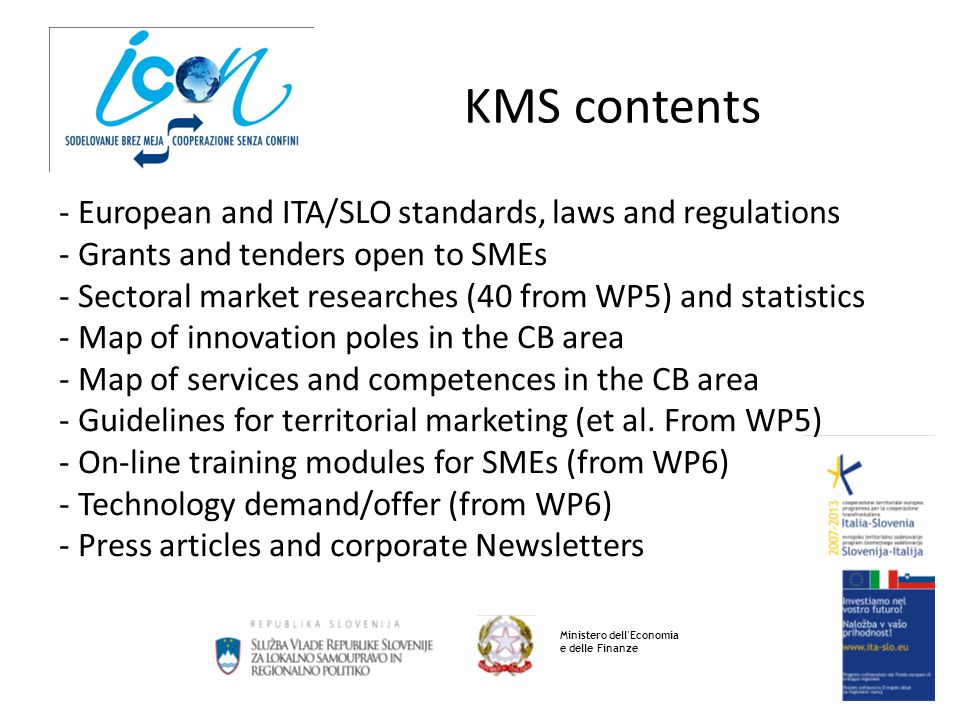 KMS contents Ministero dell Economia e delle Finanze - European and ITA/SLO standards, laws and regulations - Grants and tenders open to SMEs - Sectoral market researches (40 from WP5) and statistics - Map of innovation poles in the CB area - Map of services and competences in the CB area - Guidelines for territorial marketing (et al.