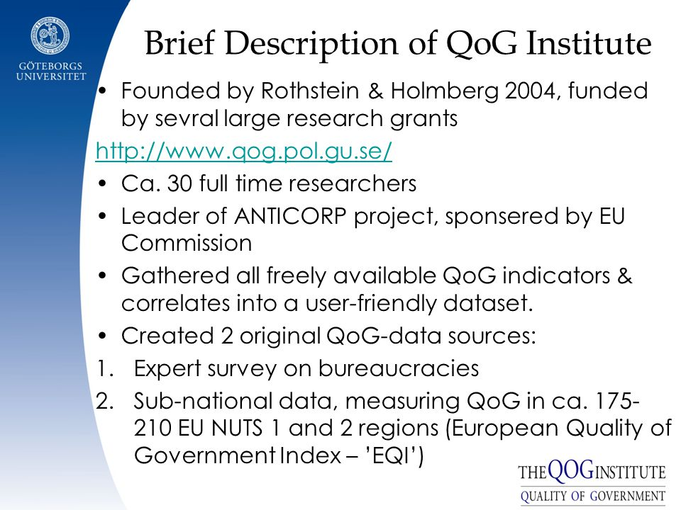 Brief Description of QoG Institute Founded by Rothstein & Holmberg 2004, funded by sevral large research grants http://www.qog.pol.gu.se/ Ca.
