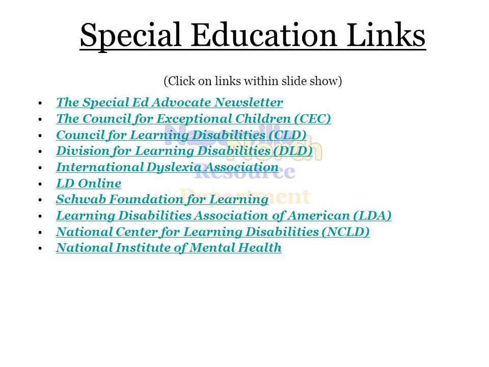 Special Education Links (Click on links within slide show) The Special Ed Advocate Newsletter The Council for Exceptional Children (CEC) Council for Learning Disabilities (CLD) Division for Learning Disabilities (DLD) International Dyslexia Association LD Online Schwab Foundation for Learning Learning Disabilities Association of American (LDA) National Center for Learning Disabilities (NCLD) National Institute of Mental Health