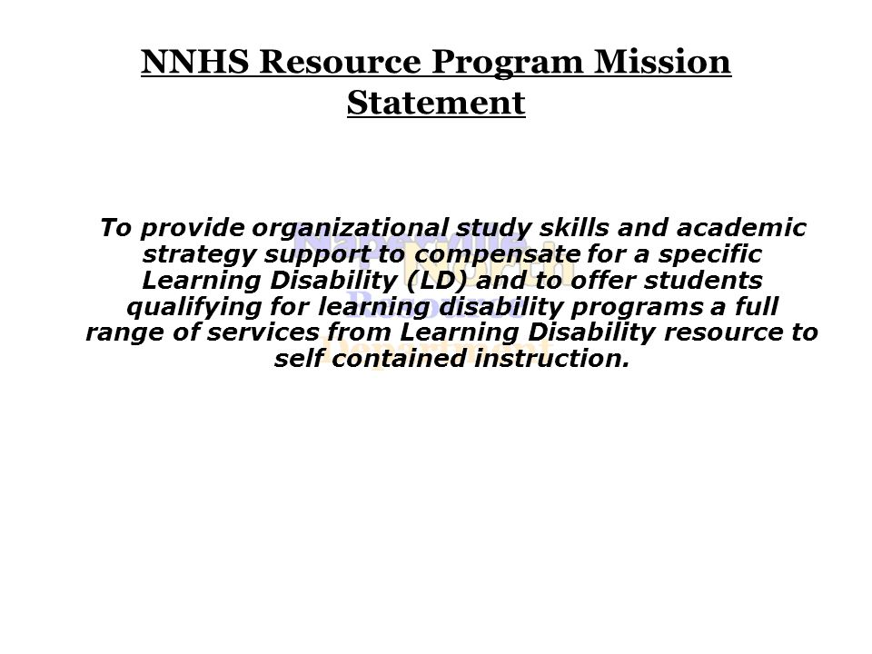 NNHS Resource Program Mission Statement To provide organizational study skills and academic strategy support to compensate for a specific Learning Disability (LD) and to offer students qualifying for learning disability programs a full range of services from Learning Disability resource to self contained instruction.
