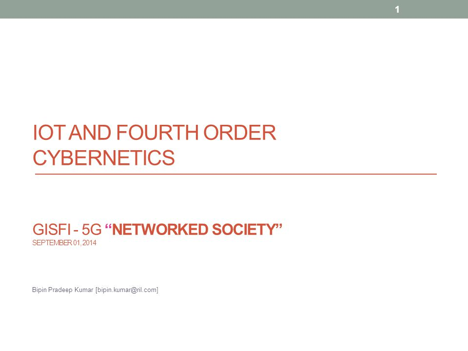 "IOT AND FOURTH ORDER CYBERNETICS GISFI - 5G ""NETWORKED SOCIETY"" SEPTEMBER 01, 2014 Bipin Pradeep Kumar [bipin.kumar@ril.com] 1"
