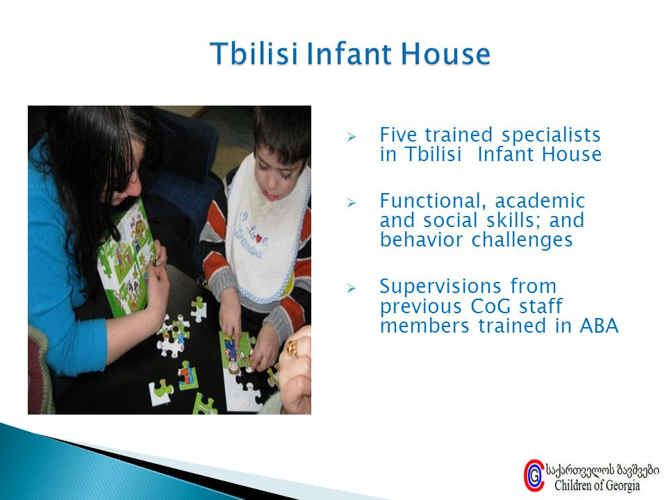  Five trained specialists in Tbilisi Infant House  Functional, academic and social skills; and behavior challenges  Supervisions from previous CoG