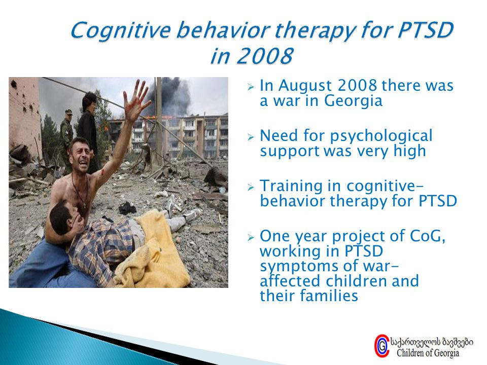  In August 2008 there was a war in Georgia  Need for psychological support was very high  Training in cognitive- behavior therapy for PTSD  One ye