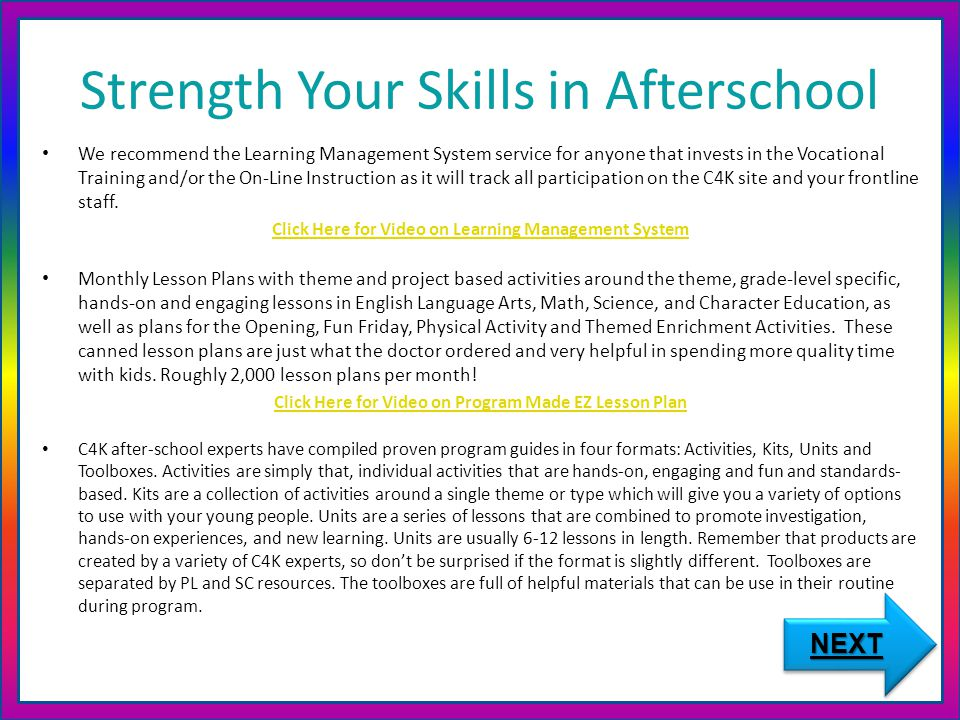 Strength Your Skills in Afterschool We recommend the Learning Management System service for anyone that invests in the Vocational Training and/or the On-Line Instruction as it will track all participation on the C4K site and your frontline staff.