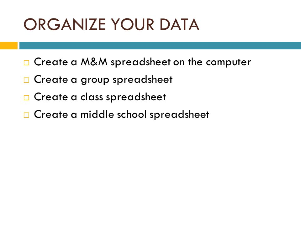 ORGANIZE YOUR DATA  Create a M&M spreadsheet on the computer  Create a group spreadsheet  Create a class spreadsheet  Create a middle school spreadsheet