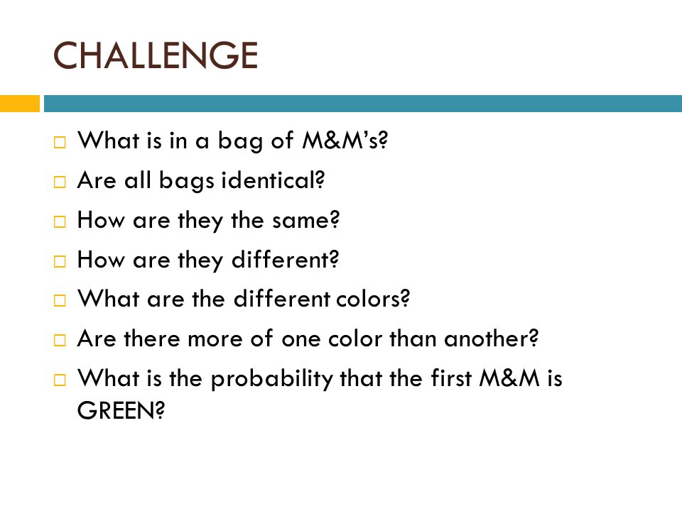CHALLENGE  What is in a bag of M&M's.  Are all bags identical.