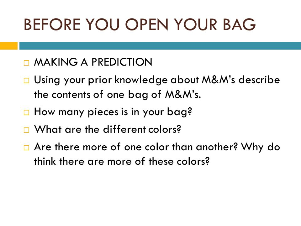 BEFORE YOU OPEN YOUR BAG  MAKING A PREDICTION  Using your prior knowledge about M&M's describe the contents of one bag of M&M's.