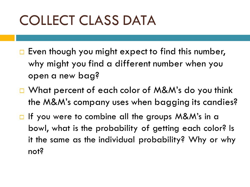 COLLECT CLASS DATA  Even though you might expect to find this number, why might you find a different number when you open a new bag.