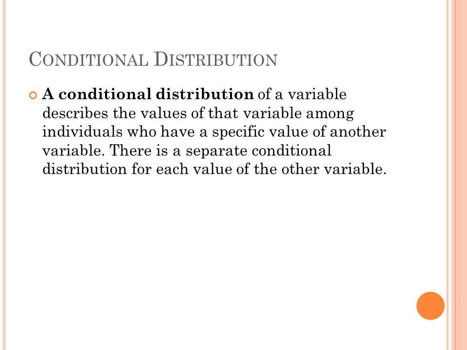 C ONDITIONAL D ISTRIBUTION A conditional distribution of a variable describes the values of that variable among individuals who have a specific value of another variable.