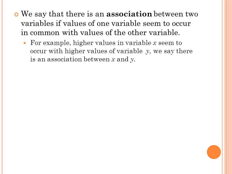 We say that there is an association between two variables if values of one variable seem to occur in common with values of the other variable.