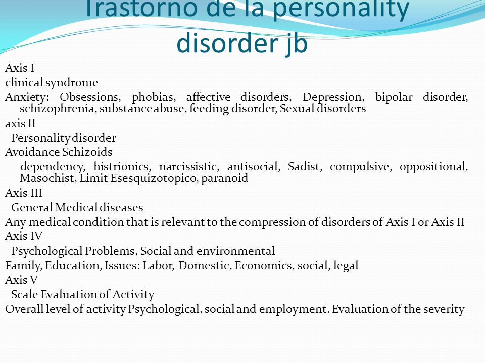 Trastorno de la personality disorder jb Axis I clinical syndrome Anxiety: Obsessions, phobias, affective disorders, Depression, bipolar disorder, schizophrenia, substance abuse, feeding disorder, Sexual disorders axis II Personality disorder Avoidance Schizoids dependency, histrionics, narcissistic, antisocial, Sadist, compulsive, oppositional, Masochist, Limit Esesquizotopico, paranoid Axis III General Medical diseases Any medical condition that is relevant to the compression of disorders of Axis I or Axis II Axis IV Psychological Problems, Social and environmental Family, Education, Issues: Labor, Domestic, Economics, social, legal Axis V Scale Evaluation of Activity Overall level of activity Psychological, social and employment.