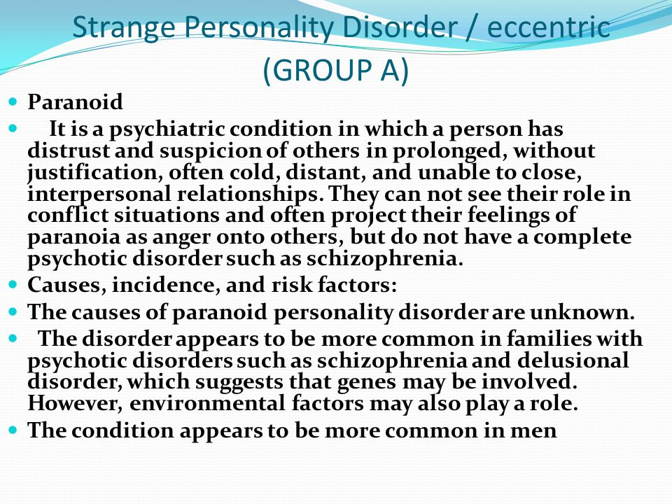 Strange Personality Disorder / eccentric (GROUP A) Paranoid It is a psychiatric condition in which a person has distrust and suspicion of others in prolonged, without justification, often cold, distant, and unable to close, interpersonal relationships.