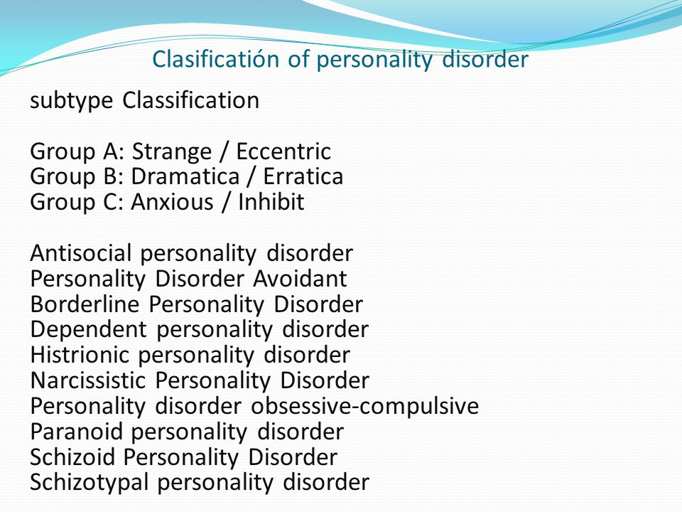 Clasificatión of personality disorder subtype Classification Group A: Strange / Eccentric Group B: Dramatica / Erratica Group C: Anxious / Inhibit Antisocial personality disorder Personality Disorder Avoidant Borderline Personality Disorder Dependent personality disorder Histrionic personality disorder Narcissistic Personality Disorder Personality disorder obsessive-compulsive Paranoid personality disorder Schizoid Personality Disorder Schizotypal personality disorder