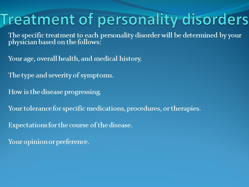 The specific treatment to each personality disorder will be determined by your physician based on the follows: Your age, overall health, and medical history.