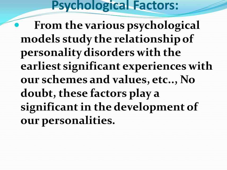 Psychological Factors: From the various psychological models study the relationship of personality disorders with the earliest significant experiences with our schemes and values, etc.., No doubt, these factors play a significant in the development of our personalities.