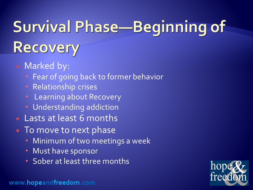 www.hopeandfreedom.com  Marked by:  Fear of going back to former behavior  Relationship crises  Learning about Recovery  Understanding addiction  Lasts at least 6 months  To move to next phase  Minimum of two meetings a week  Must have sponsor  Sober at least three months