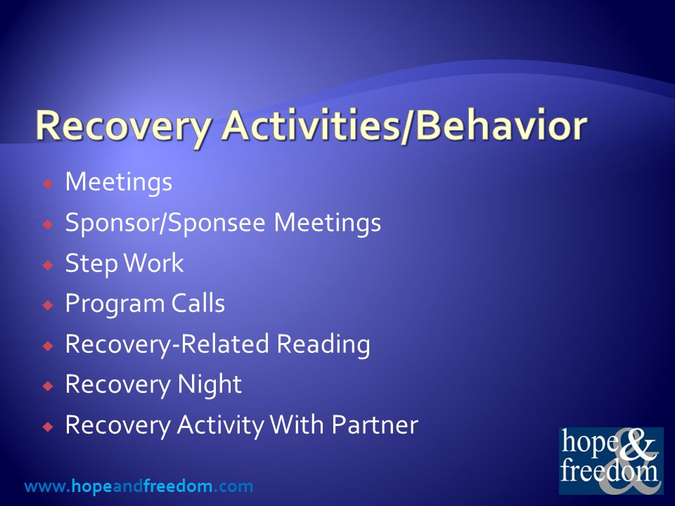 www.hopeandfreedom.com  Meetings  Sponsor/Sponsee Meetings  Step Work  Program Calls  Recovery-Related Reading  Recovery Night  Recovery Activity With Partner