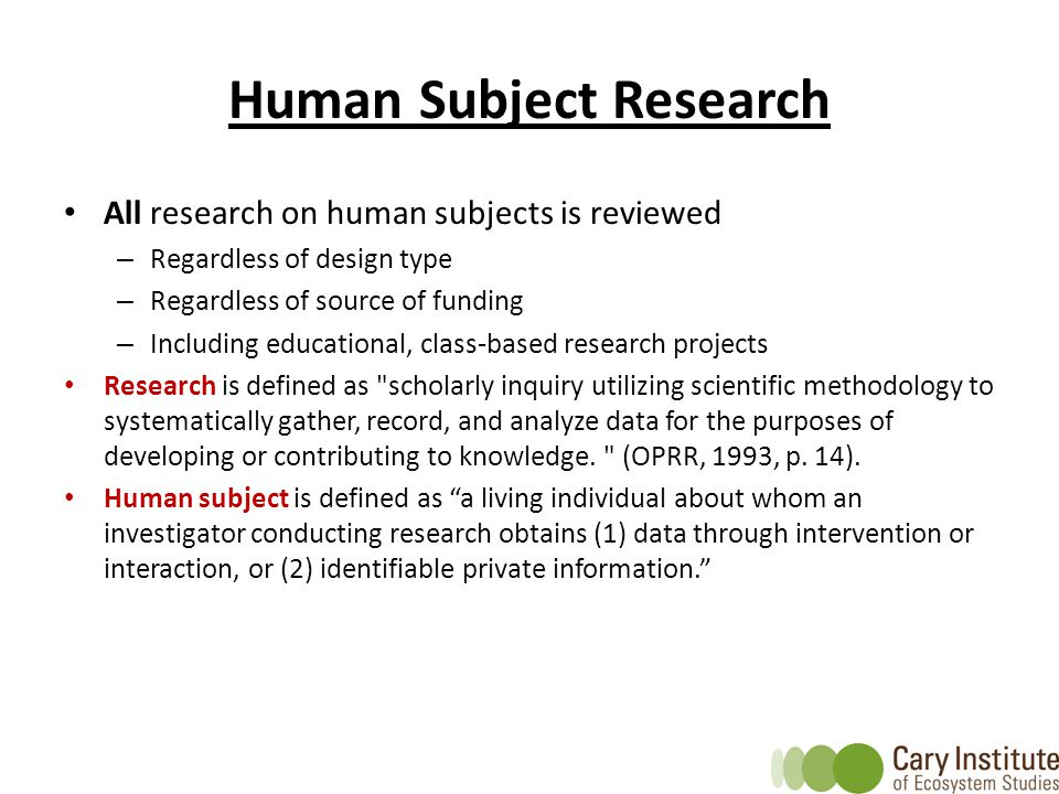 Human Subject Research All research on human subjects is reviewed – Regardless of design type – Regardless of source of funding – Including educational, class-based research projects Research is defined as scholarly inquiry utilizing scientific methodology to systematically gather, record, and analyze data for the purposes of developing or contributing to knowledge.