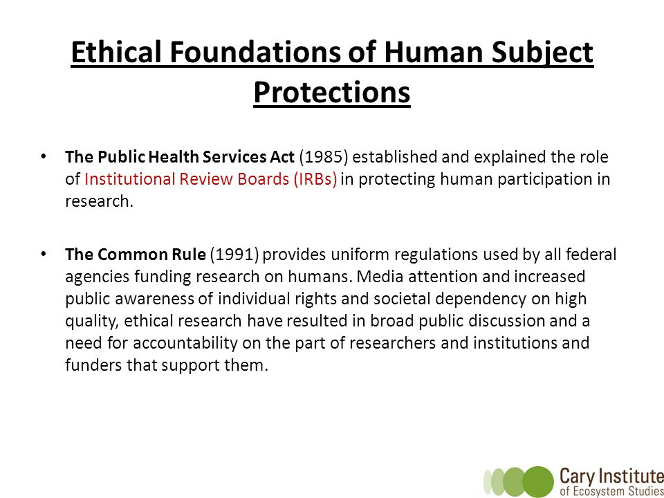 Ethical Foundations of Human Subject Protections The Public Health Services Act (1985) established and explained the role of Institutional Review Boards (IRBs) in protecting human participation in research.
