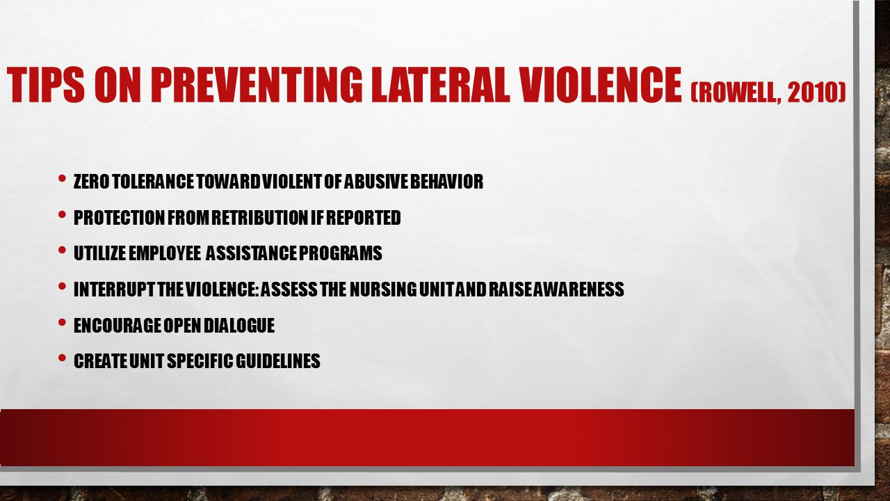 TIPS ON PREVENTING LATERAL VIOLENCE (ROWELL, 2010) ZERO TOLERANCE TOWARD VIOLENT OF ABUSIVE BEHAVIOR PROTECTION FROM RETRIBUTION IF REPORTED UTILIZE EMPLOYEE ASSISTANCE PROGRAMS INTERRUPT THE VIOLENCE: ASSESS THE NURSING UNIT AND RAISE AWARENESS ENCOURAGE OPEN DIALOGUE CREATE UNIT SPECIFIC GUIDELINES