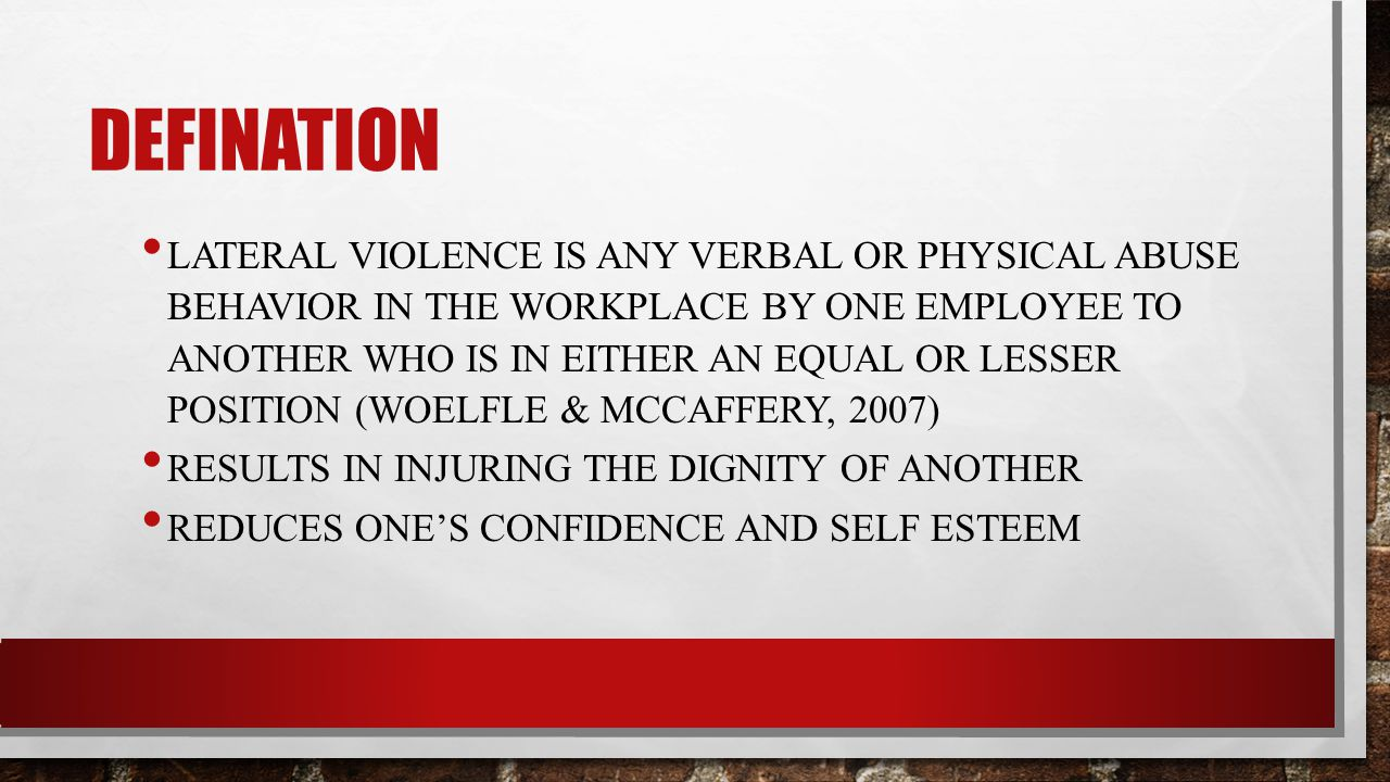 DEFINATION LATERAL VIOLENCE IS ANY VERBAL OR PHYSICAL ABUSE BEHAVIOR IN THE WORKPLACE BY ONE EMPLOYEE TO ANOTHER WHO IS IN EITHER AN EQUAL OR LESSER POSITION (WOELFLE & MCCAFFERY, 2007) RESULTS IN INJURING THE DIGNITY OF ANOTHER REDUCES ONE'S CONFIDENCE AND SELF ESTEEM