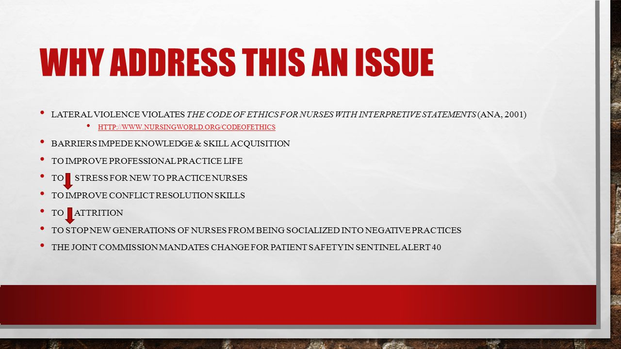 WHY ADDRESS THIS AN ISSUE LATERAL VIOLENCE VIOLATES THE CODE OF ETHICS FOR NURSES WITH INTERPRETIVE STATEMENTS (ANA, 2001) HTTP://WWW.NURSINGWORLD.ORG/CODEOFETHICS BARRIERS IMPEDE KNOWLEDGE & SKILL ACQUISITION TO IMPROVE PROFESSIONAL PRACTICE LIFE TO STRESS FOR NEW TO PRACTICE NURSES TO IMPROVE CONFLICT RESOLUTION SKILLS TO ATTRITION TO STOP NEW GENERATIONS OF NURSES FROM BEING SOCIALIZED INTO NEGATIVE PRACTICES THE JOINT COMMISSION MANDATES CHANGE FOR PATIENT SAFETY IN SENTINEL ALERT 40