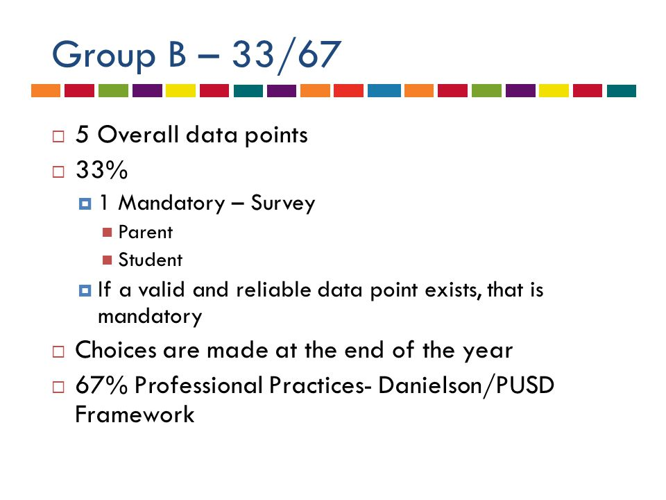 Group B – 33/67  5 Overall data points  33%  1 Mandatory – Survey Parent Student  If a valid and reliable data point exists, that is mandatory  Choices are made at the end of the year  67% Professional Practices- Danielson/PUSD Framework