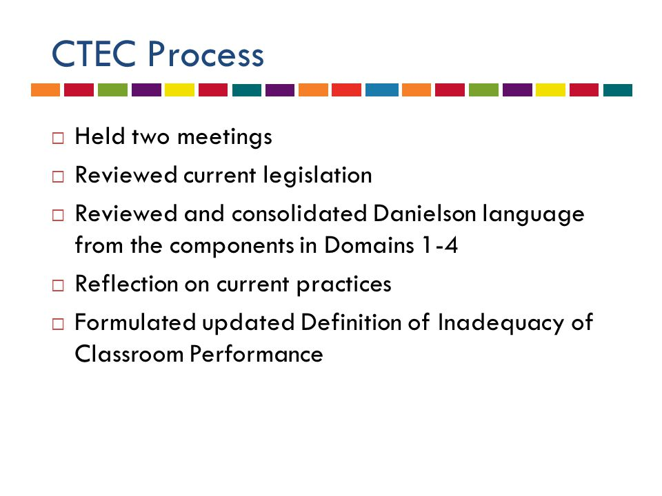 CTEC Process  Held two meetings  Reviewed current legislation  Reviewed and consolidated Danielson language from the components in Domains 1-4  Reflection on current practices  Formulated updated Definition of Inadequacy of Classroom Performance