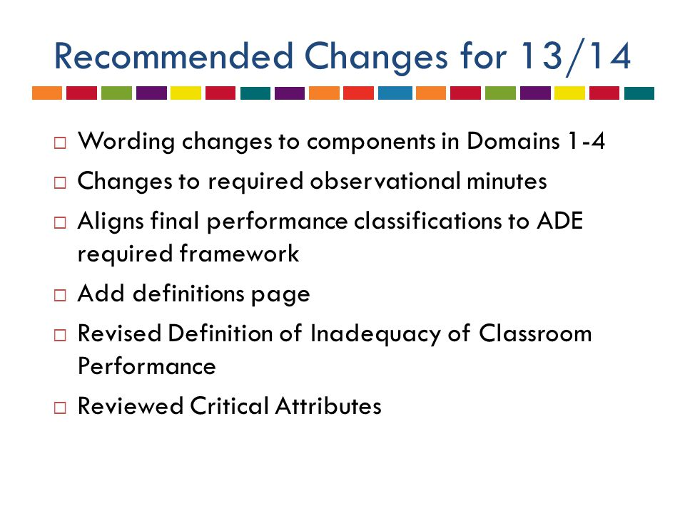 Recommended Changes for 13/14  Wording changes to components in Domains 1-4  Changes to required observational minutes  Aligns final performance classifications to ADE required framework  Add definitions page  Revised Definition of Inadequacy of Classroom Performance  Reviewed Critical Attributes