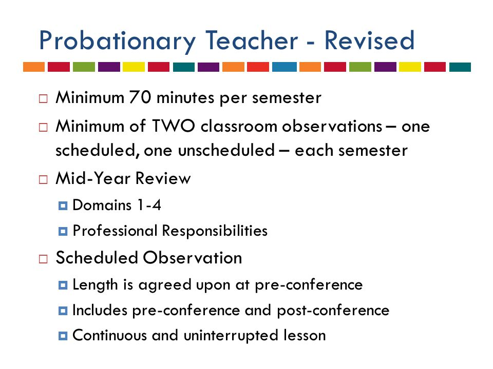 Probationary Teacher - Revised  Minimum 70 minutes per semester  Minimum of TWO classroom observations – one scheduled, one unscheduled – each semester  Mid-Year Review  Domains 1-4  Professional Responsibilities  Scheduled Observation  Length is agreed upon at pre-conference  Includes pre-conference and post-conference  Continuous and uninterrupted lesson