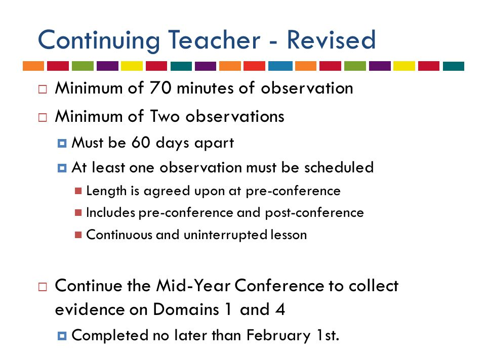 Continuing Teacher - Revised  Minimum of 70 minutes of observation  Minimum of Two observations  Must be 60 days apart  At least one observation must be scheduled Length is agreed upon at pre-conference Includes pre-conference and post-conference Continuous and uninterrupted lesson  Continue the Mid-Year Conference to collect evidence on Domains 1 and 4  Completed no later than February 1st.
