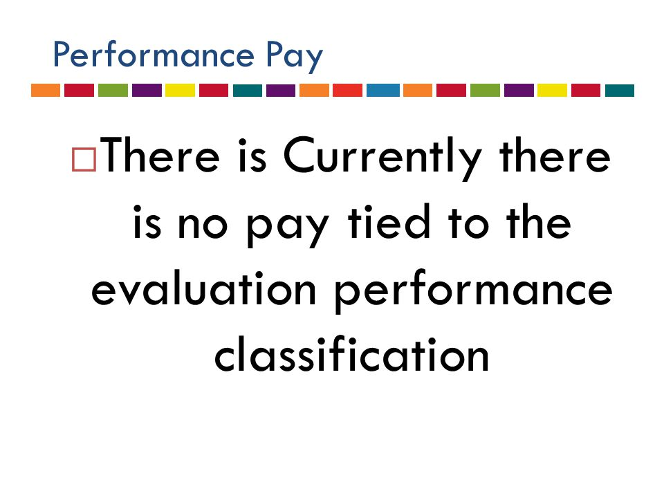 Performance Pay  There is Currently there is no pay tied to the evaluation performance classification