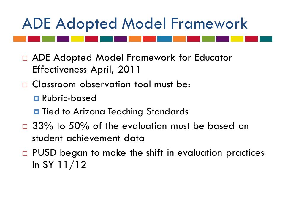ADE Adopted Model Framework  ADE Adopted Model Framework for Educator Effectiveness April, 2011  Classroom observation tool must be:  Rubric-based  Tied to Arizona Teaching Standards  33% to 50% of the evaluation must be based on student achievement data  PUSD began to make the shift in evaluation practices in SY 11/12