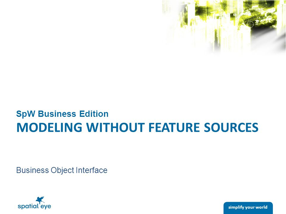 simplify your world SpW Business Edition MODELING WITHOUT FEATURE SOURCES Business Object Interface