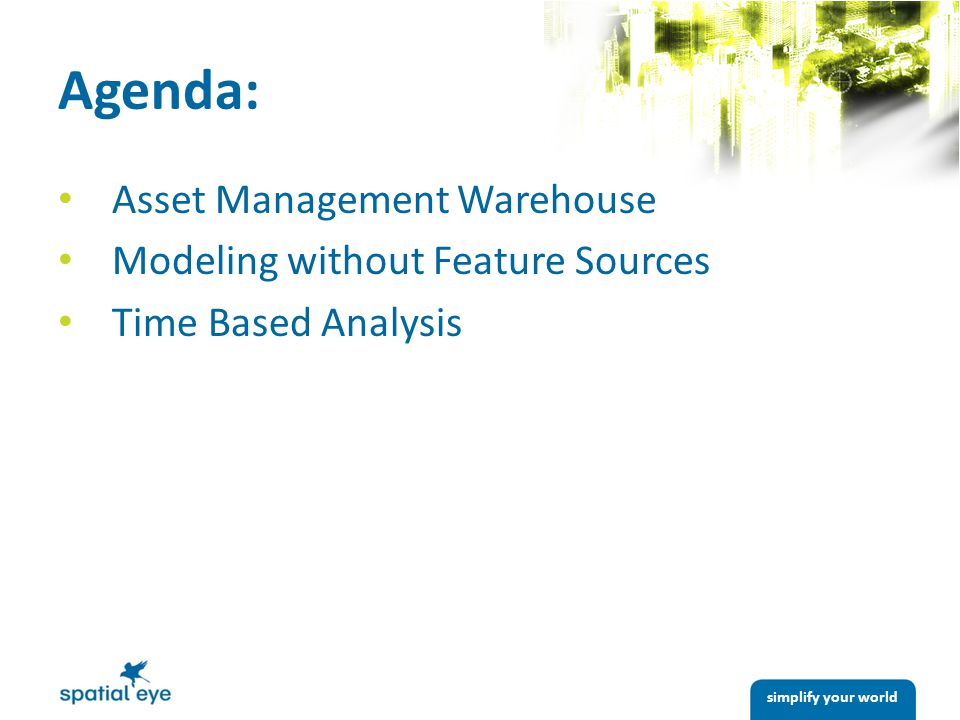 simplify your world Agenda: Asset Management Warehouse Modeling without Feature Sources Time Based Analysis
